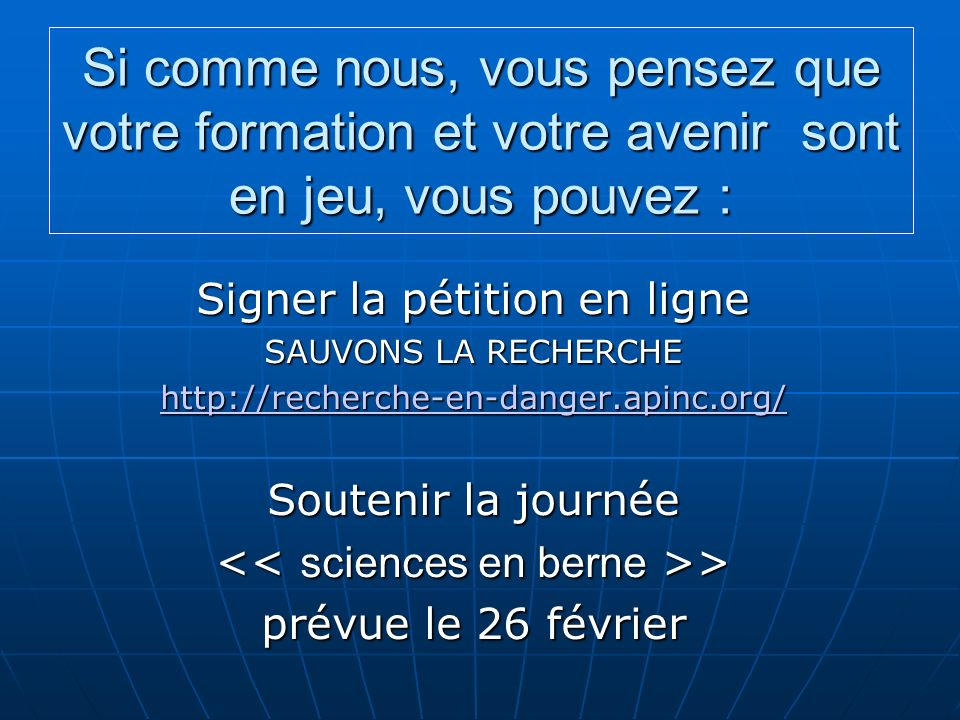 Si comme nous, vous pensez que votre formation et votre avenir sont en jeu, vous pouvez : Signer la pétition en ligne SAUVONS LA RECHERCHE http://recherche-en-danger.apinc.org/ Soutenir la journée > > prévue le 26 février