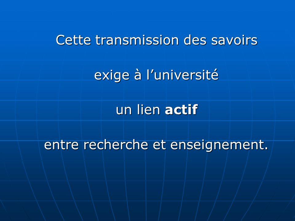 Cette transmission des savoirs exige à luniversité un lien actif entre recherche et enseignement.