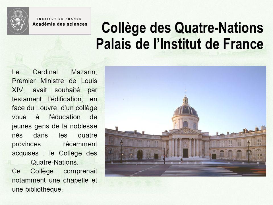Le Cardinal Mazarin, Premier Ministre de Louis XIV, avait souhaité par testament l édification, en face du Louvre, d un collège voué à l éducation de jeunes gens de la noblesse nés dans les quatre provinces récemment acquises : le Collège des Quatre-Nations.