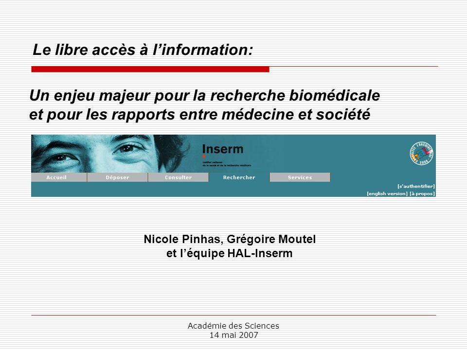 Académie des Sciences 14 mai 2007 Le libre accès à linformation: Nicole Pinhas, Grégoire Moutel et léquipe HAL-Inserm Un enjeu majeur pour la recherche biomédicale et pour les rapports entre médecine et société