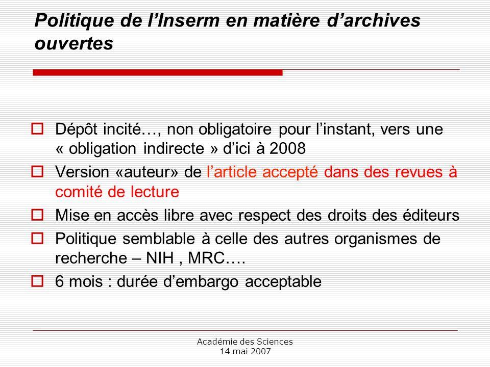 Académie des Sciences 14 mai 2007 Politique de lInserm en matière darchives ouvertes Dépôt incité…, non obligatoire pour linstant, vers une « obligati