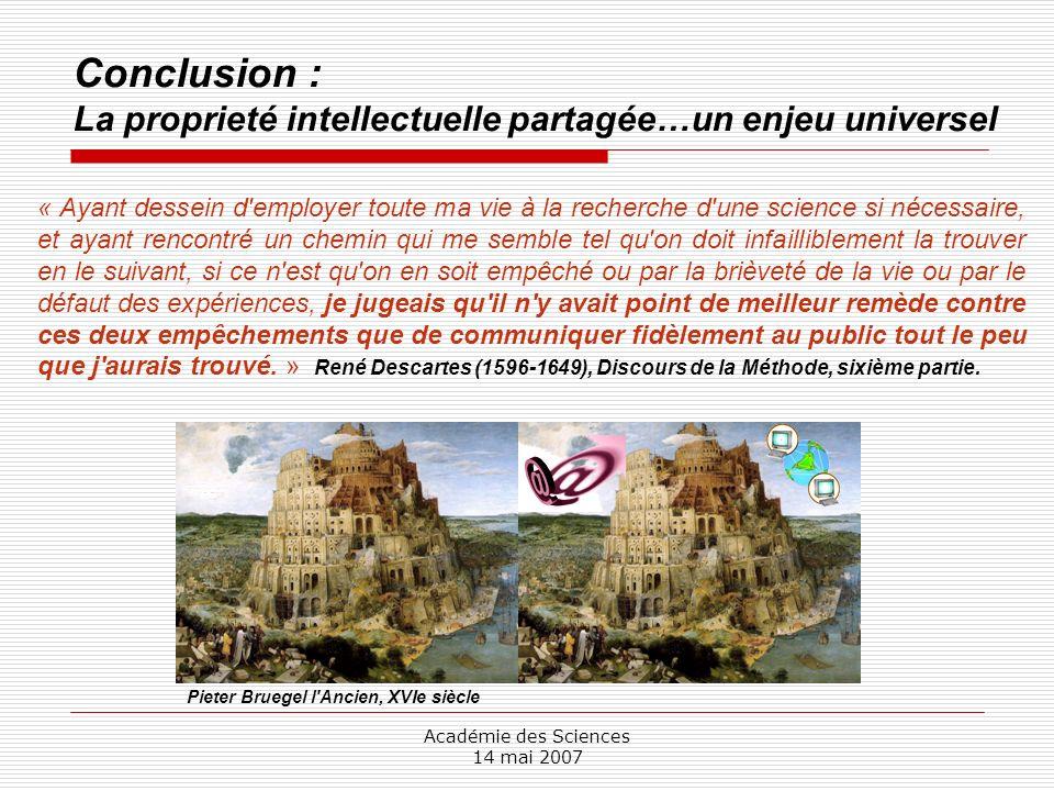 Académie des Sciences 14 mai 2007 Conclusion : La proprieté intellectuelle partagée…un enjeu universel Pieter Bruegel l'Ancien, XVIe siècle « Ayant de