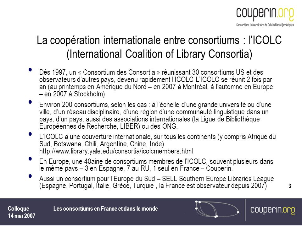 Colloque 14 mai 2007 Les consortiums en France et dans le monde 3 La coopération internationale entre consortiums : lICOLC (International Coalition of
