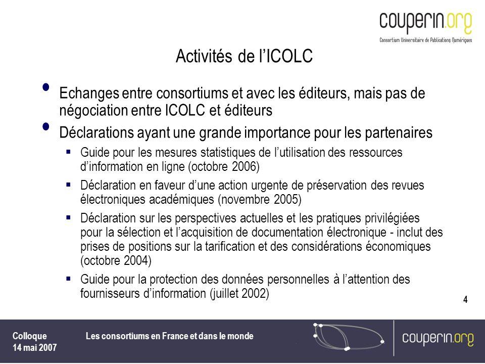 Colloque 14 mai 2007 Les consortiums en France et dans le monde 4 Activités de lICOLC Echanges entre consortiums et avec les éditeurs, mais pas de nég