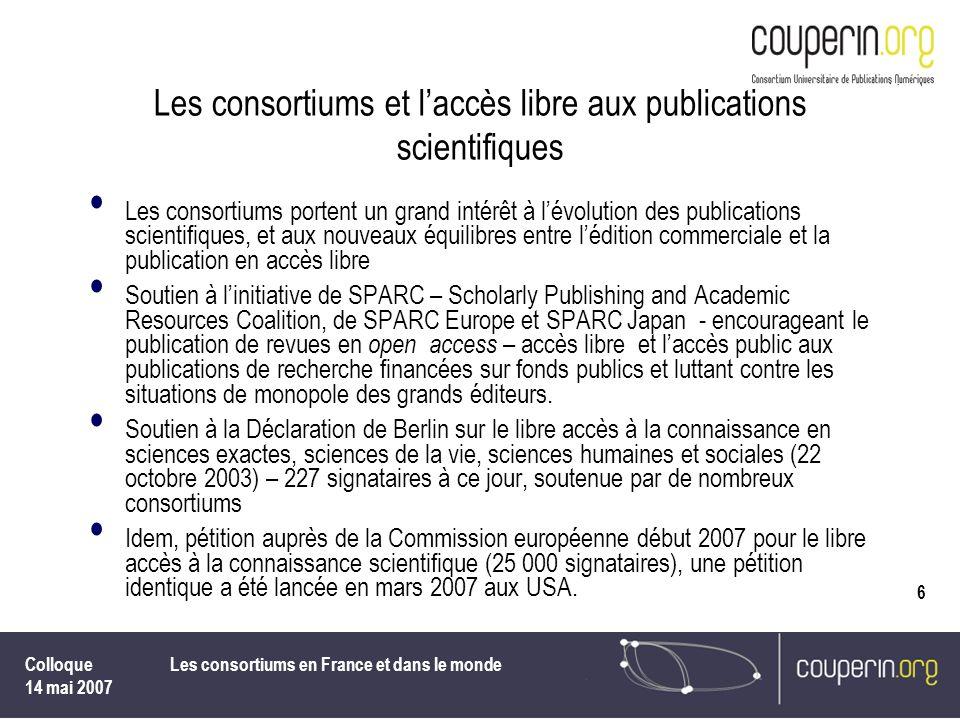 Colloque 14 mai 2007 Les consortiums en France et dans le monde 6 Les consortiums et laccès libre aux publications scientifiques Les consortiums porte