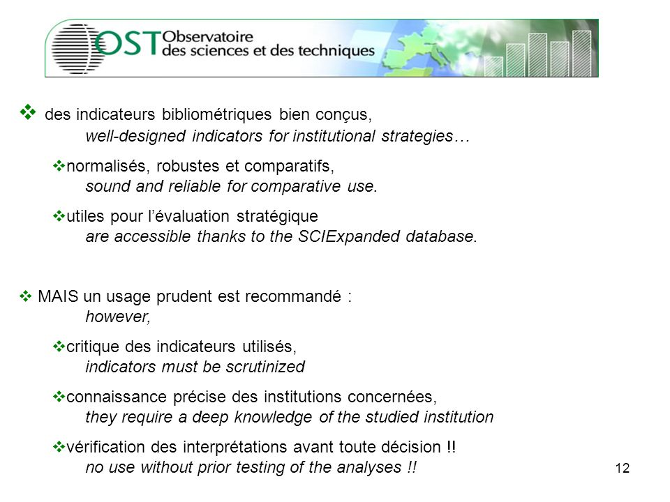 12 des indicateurs bibliométriques bien conçus, well-designed indicators for institutional strategies… normalisés, robustes et comparatifs, sound and reliable for comparative use.