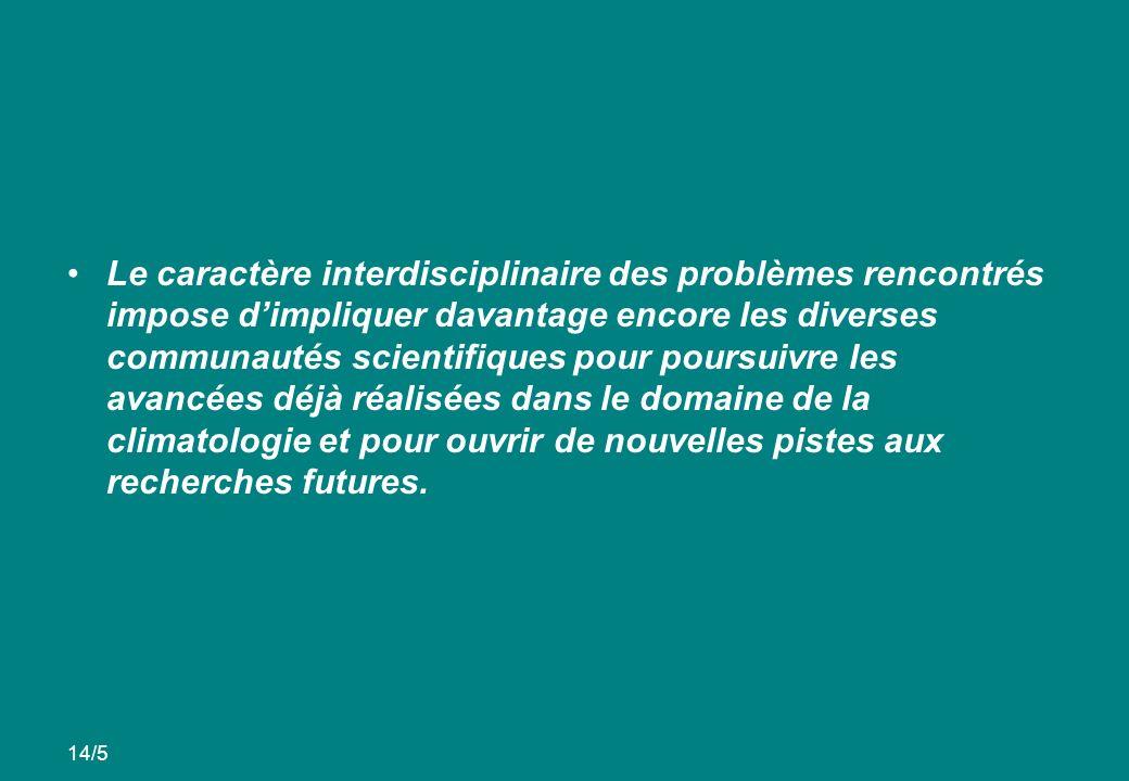 Le caractère interdisciplinaire des problèmes rencontrés impose dimpliquer davantage encore les diverses communautés scientifiques pour poursuivre les avancées déjà réalisées dans le domaine de la climatologie et pour ouvrir de nouvelles pistes aux recherches futures.