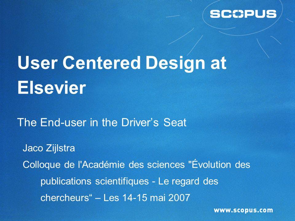 User Centered Design at Elsevier The End-user in the Drivers Seat Jaco Zijlstra Colloque de l Académie des sciences Évolution des publications scientifiques - Le regard des chercheurs – Les 14-15 mai 2007