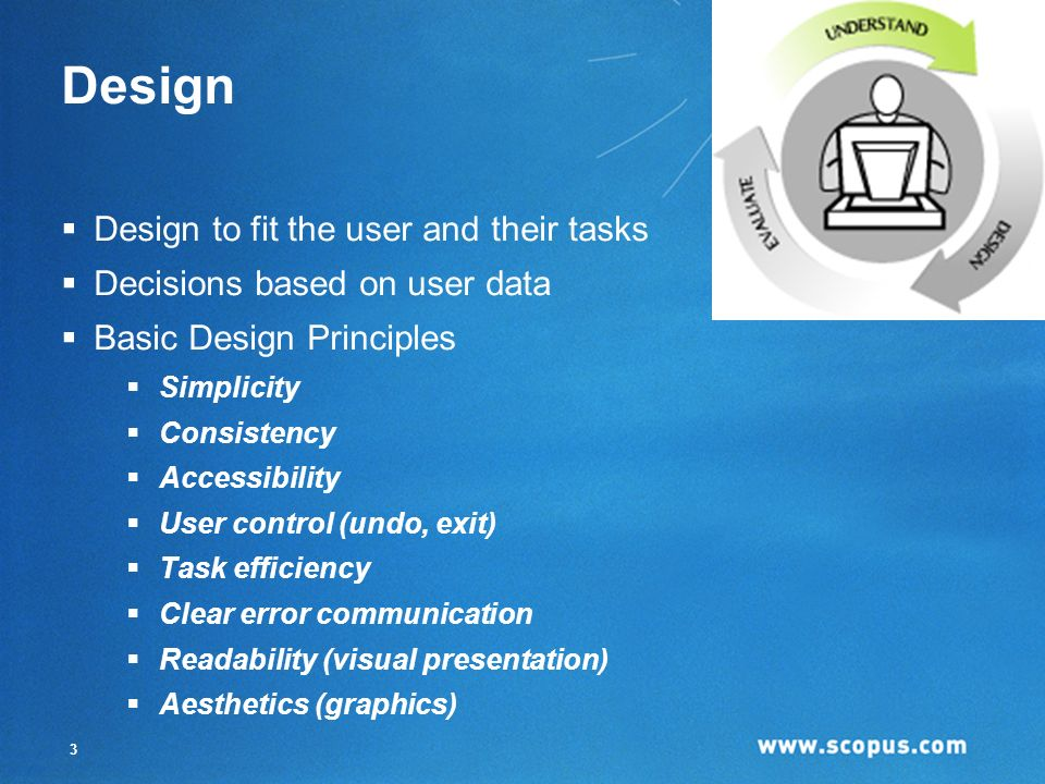 3 Design Design to fit the user and their tasks Decisions based on user data Basic Design Principles Simplicity Consistency Accessibility User control (undo, exit) Task efficiency Clear error communication Readability (visual presentation) Aesthetics (graphics)