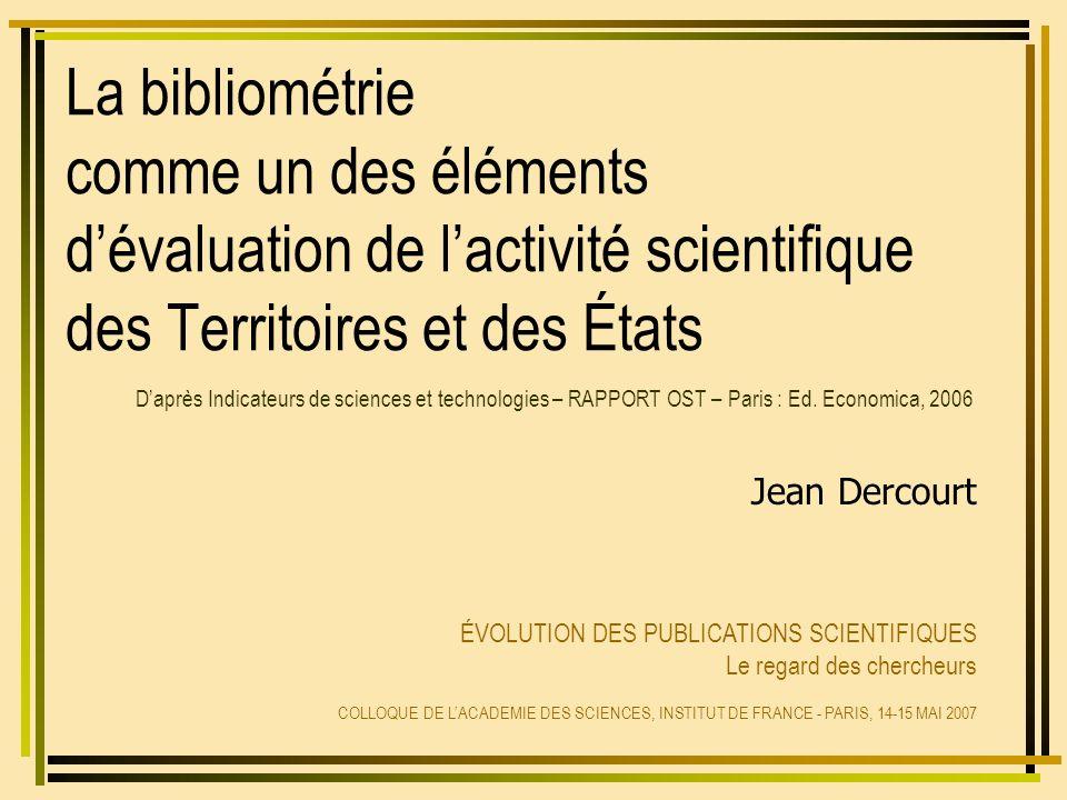 La bibliométrie comme un des éléments dévaluation de lactivité scientifique des Territoires et des États Jean Dercourt ÉVOLUTION DES PUBLICATIONS SCIENTIFIQUES Le regard des chercheurs COLLOQUE DE LACADEMIE DES SCIENCES, INSTITUT DE FRANCE - PARIS, 14-15 MAI 2007 Daprès Indicateurs de sciences et technologies – RAPPORT OST – Paris : Ed.