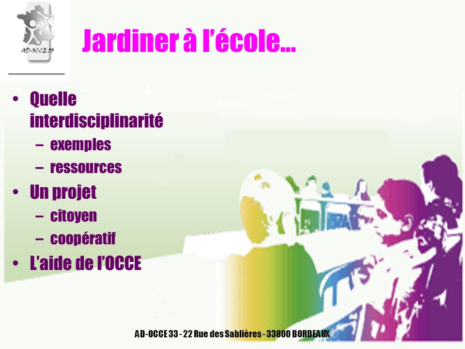 AD-OCCE 33 - 22 Rue des Sablières - 33800 BORDEAUX Jardiner à lécole… Quelle interdisciplinarité –exemples –ressources Un projet –citoyen –coopératif