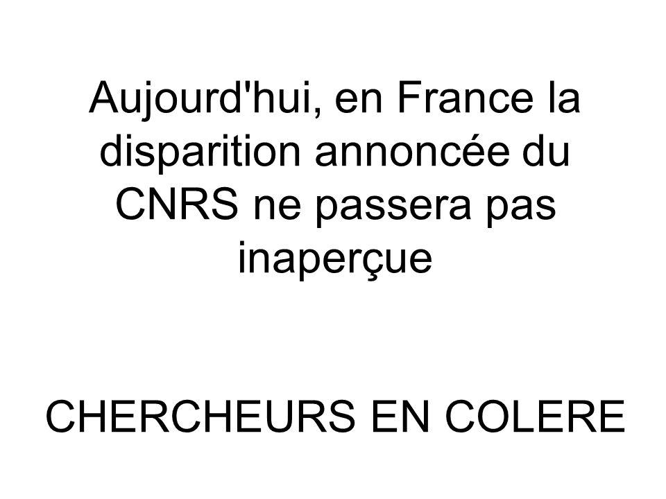 Aujourd hui, en France la disparition annoncée du CNRS ne passera pas inaperçue CHERCHEURS EN COLERE