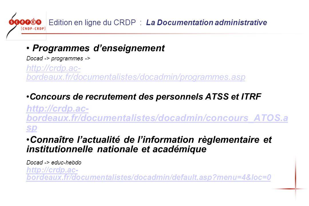 Edition en ligne du CRDP : La Documentation administrative Programmes denseignement Docad -> programmes -> http://crdp.ac- bordeaux.fr/documentalistes/docadmin/programmes.asp Concours de recrutement des personnels ATSS et ITRF http://crdp.ac- bordeaux.fr/documentalistes/docadmin/concours_ATOS.a sp Connaître lactualité de linformation règlementaire et institutionnelle nationale et académique Docad -> educ-hebdo http://crdp.ac- bordeaux.fr/documentalistes/docadmin/default.asp?menu=4&loc=0 http://crdp.ac- bordeaux.fr/documentalistes/docadmin/default.asp?menu=4&loc=0