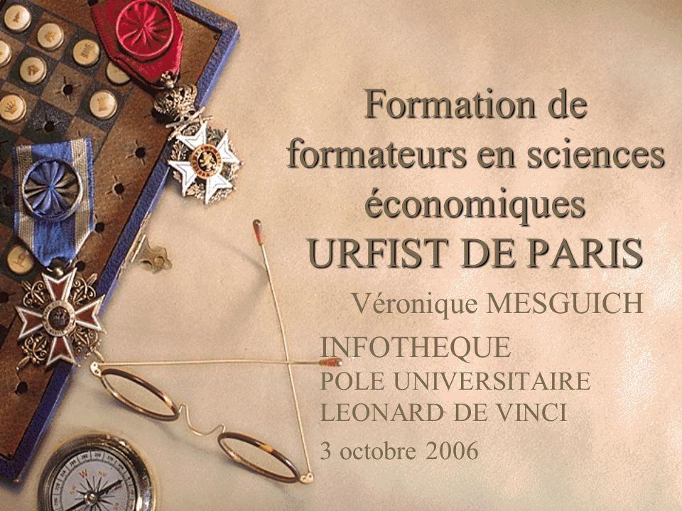 Formation de formateurs en sciences économiques URFIST DE PARIS Véronique MESGUICH INFOTHEQUE POLE UNIVERSITAIRE LEONARD DE VINCI 3 octobre 2006
