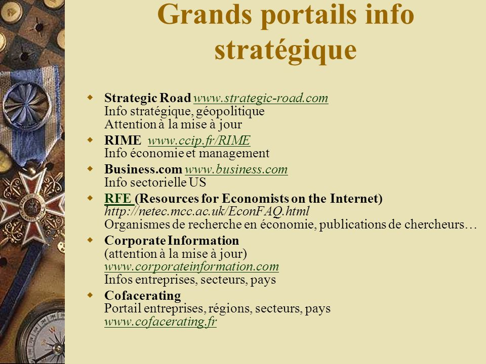 Grands portails info stratégique Strategic Road www.strategic-road.com Info stratégique, géopolitique Attention à la mise à jourwww.strategic-road.com RIME www.ccip.fr/RIME Info économie et managementwww.ccip.fr/RIME Business.com www.business.com Info sectorielle USwww.business.com RFE (Resources for Economists on the Internet) http://netec.mcc.ac.uk/EconFAQ.html Organismes de recherche en économie, publications de chercheurs… RFE Corporate Information (attention à la mise à jour) www.corporateinformation.com Infos entreprises, secteurs, pays www.corporateinformation.com Cofacerating Portail entreprises, régions, secteurs, pays www.cofacerating.fr www.cofacerating.fr