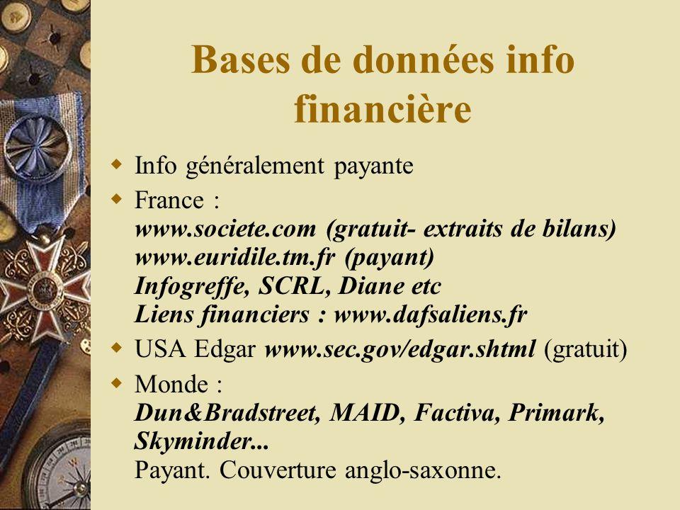 Bases de données info financière Info généralement payante France : www.societe.com (gratuit- extraits de bilans) www.euridile.tm.fr (payant) Infogreffe, SCRL, Diane etc Liens financiers : www.dafsaliens.fr USA Edgar www.sec.gov/edgar.shtml (gratuit) Monde : Dun&Bradstreet, MAID, Factiva, Primark, Skyminder...