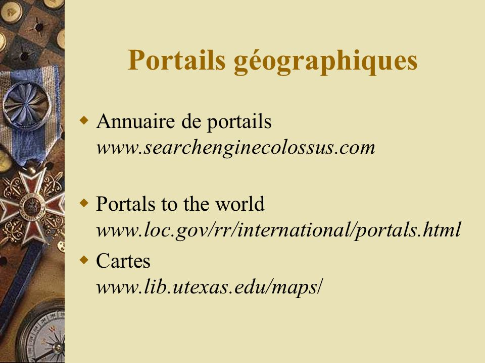 Annuaire de portails www.searchenginecolossus.com Portals to the world www.loc.gov/rr/international/portals.html Cartes www.lib.utexas.edu/maps/