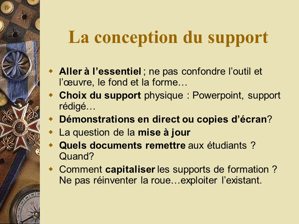 La conception du support Aller à lessentiel ; ne pas confondre loutil et lœuvre, le fond et la forme… Choix du support physique : Powerpoint, support rédigé… Démonstrations en direct ou copies décran.