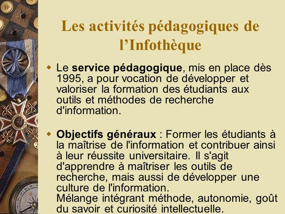 Les activités pédagogiques de lInfothèque Le service pédagogique, mis en place dès 1995, a pour vocation de développer et valoriser la formation des étudiants aux outils et méthodes de recherche d information.