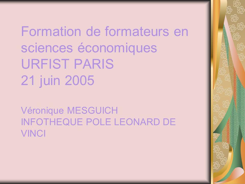 Formation de formateurs en sciences économiques URFIST PARIS 21 juin 2005 Véronique MESGUICH INFOTHEQUE POLE LEONARD DE VINCI