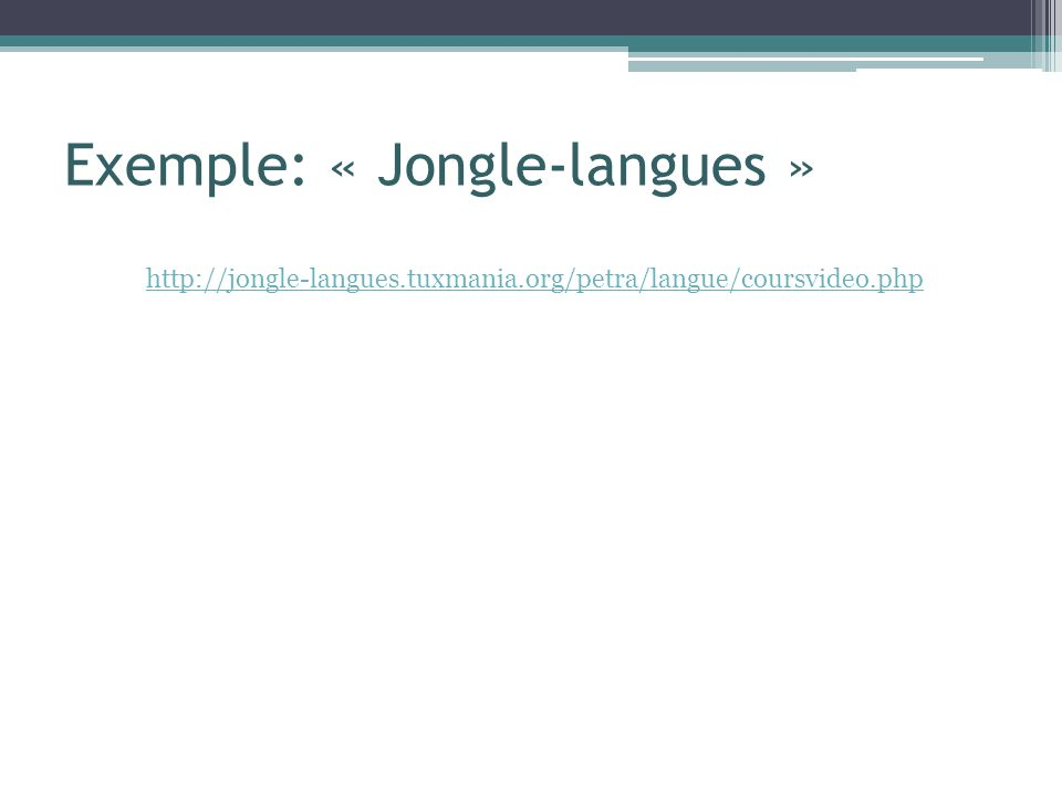 Exemple: « Jongle-langues » http://jongle-langues.tuxmania.org/petra/langue/coursvideo.php