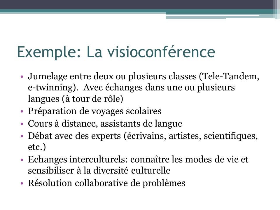 Exemple: La visioconférence Jumelage entre deux ou plusieurs classes (Tele-Tandem, e-twinning). Avec échanges dans une ou plusieurs langues (à tour de