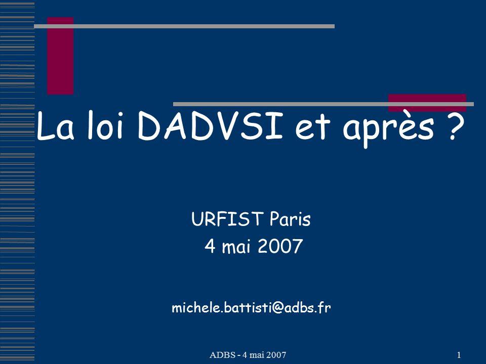 ADBS - 4 mai 20071 La loi DADVSI et après ? URFIST Paris 4 mai 2007 michele.battisti@adbs.fr