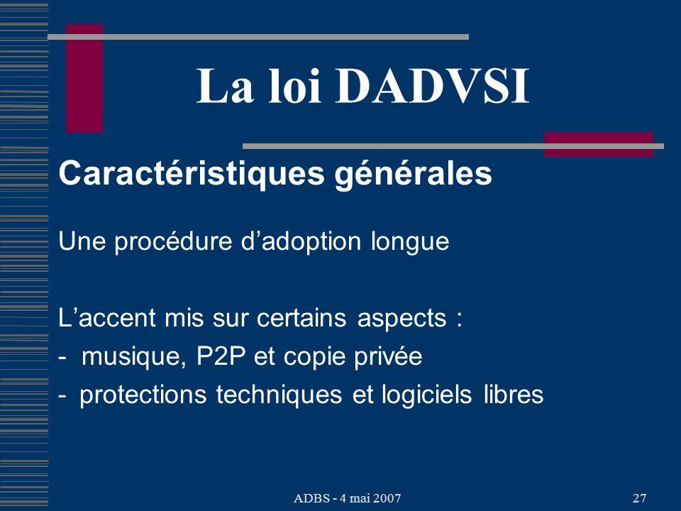 ADBS - 4 mai 200727 La loi DADVSI Caractéristiques générales Une procédure dadoption longue Laccent mis sur certains aspects : - musique, P2P et copie privée - protections techniques et logiciels libres