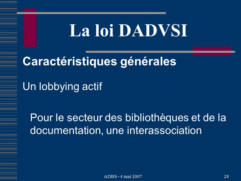 ADBS - 4 mai 200728 La loi DADVSI Caractéristiques générales Un lobbying actif Pour le secteur des bibliothèques et de la documentation, une interassociation