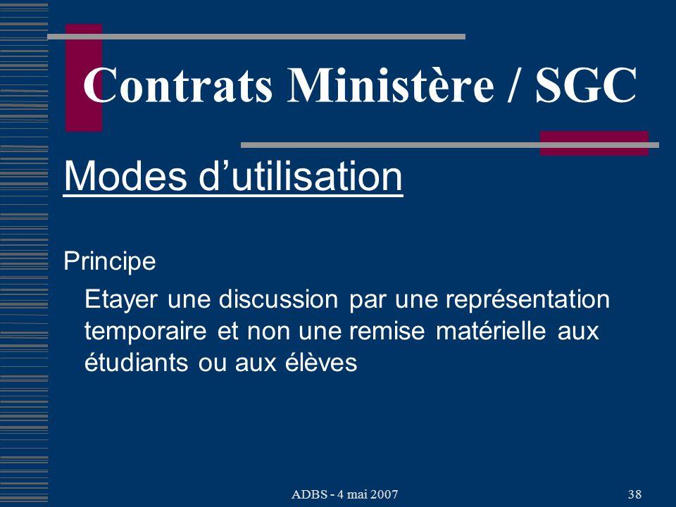 ADBS - 4 mai 200738 Contrats Ministère / SGC Modes dutilisation Principe Etayer une discussion par une représentation temporaire et non une remise matérielle aux étudiants ou aux élèves