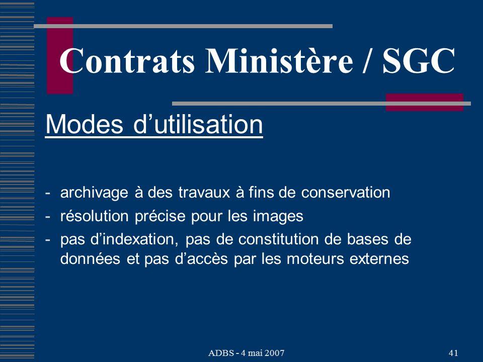 ADBS - 4 mai 200741 Contrats Ministère / SGC Modes dutilisation - archivage à des travaux à fins de conservation - résolution précise pour les images - pas dindexation, pas de constitution de bases de données et pas daccès par les moteurs externes