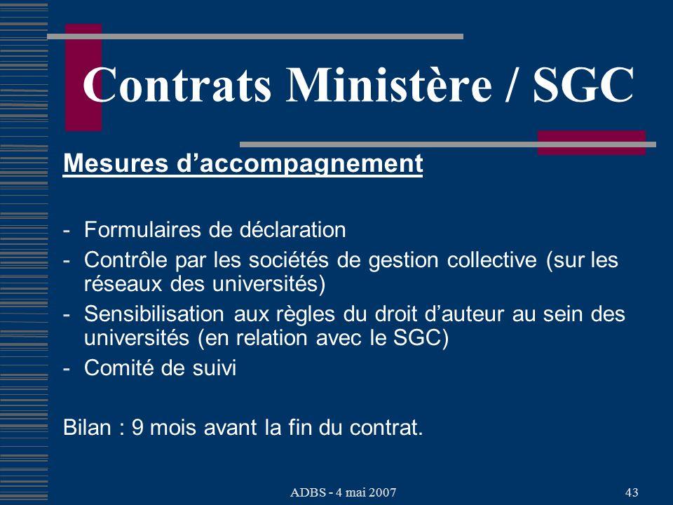 ADBS - 4 mai 200743 Contrats Ministère / SGC Mesures daccompagnement - Formulaires de déclaration - Contrôle par les sociétés de gestion collective (sur les réseaux des universités) - Sensibilisation aux règles du droit dauteur au sein des universités (en relation avec le SGC) - Comité de suivi Bilan : 9 mois avant la fin du contrat.