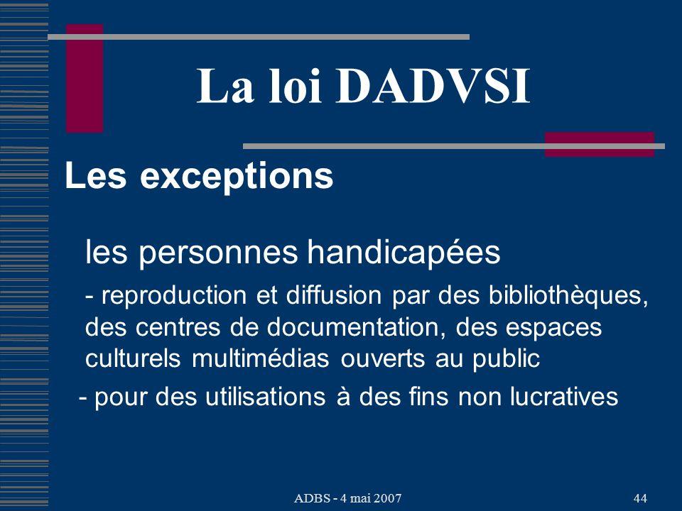 ADBS - 4 mai 200744 La loi DADVSI Les exceptions les personnes handicapées - reproduction et diffusion par des bibliothèques, des centres de documentation, des espaces culturels multimédias ouverts au public - pour des utilisations à des fins non lucratives