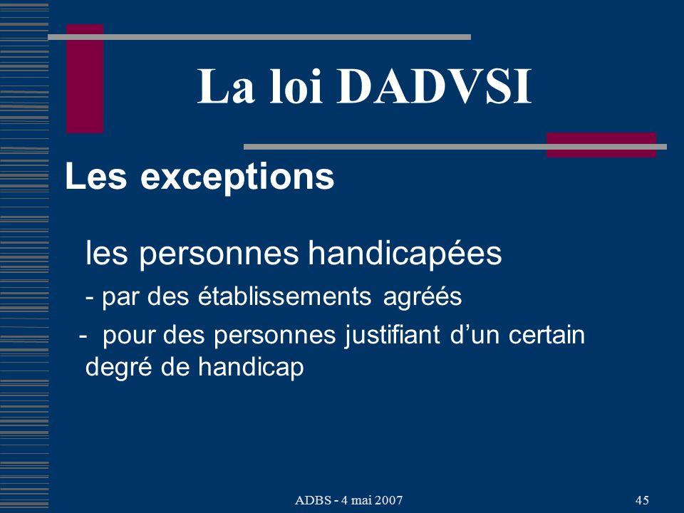 ADBS - 4 mai 200745 La loi DADVSI Les exceptions les personnes handicapées - par des établissements agréés - pour des personnes justifiant dun certain degré de handicap