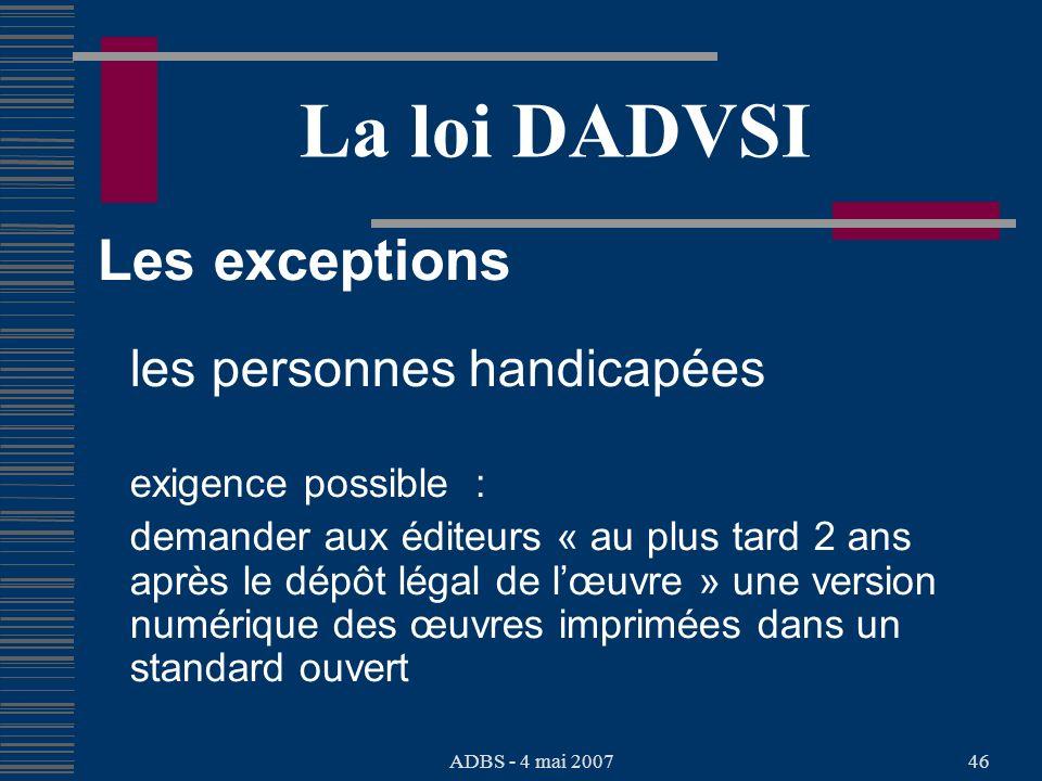 ADBS - 4 mai 200746 La loi DADVSI Les exceptions les personnes handicapées exigence possible : demander aux éditeurs « au plus tard 2 ans après le dépôt légal de lœuvre » une version numérique des œuvres imprimées dans un standard ouvert