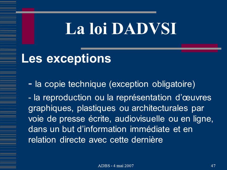 ADBS - 4 mai 200747 La loi DADVSI Les exceptions - la copie technique (exception obligatoire) - la reproduction ou la représentation dœuvres graphiques, plastiques ou architecturales par voie de presse écrite, audiovisuelle ou en ligne, dans un but dinformation immédiate et en relation directe avec cette dernière