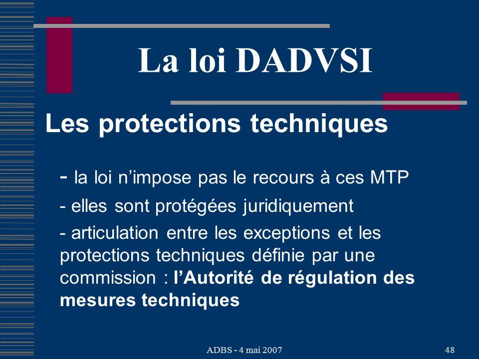 ADBS - 4 mai 200748 La loi DADVSI Les protections techniques - la loi nimpose pas le recours à ces MTP - elles sont protégées juridiquement - articulation entre les exceptions et les protections techniques définie par une commission : lAutorité de régulation des mesures techniques