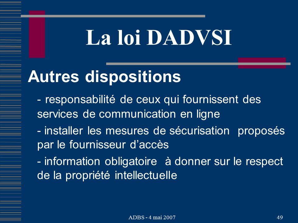 ADBS - 4 mai 200749 La loi DADVSI Autres dispositions - responsabilité de ceux qui fournissent des services de communication en ligne - installer les mesures de sécurisation proposés par le fournisseur daccès - information obligatoire à donner sur le respect de la propriété intellectuelle