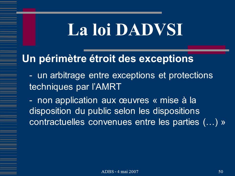 ADBS - 4 mai 200750 La loi DADVSI Un périmètre étroit des exceptions - un arbitrage entre exceptions et protections techniques par lAMRT - non application aux œuvres « mise à la disposition du public selon les dispositions contractuelles convenues entre les parties (…) »