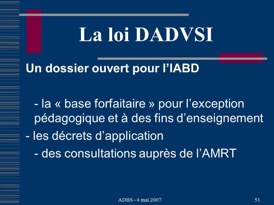 ADBS - 4 mai 200751 La loi DADVSI Un dossier ouvert pour lIABD - la « base forfaitaire » pour lexception pédagogique et à des fins denseignement - les décrets dapplication - des consultations auprès de lAMRT