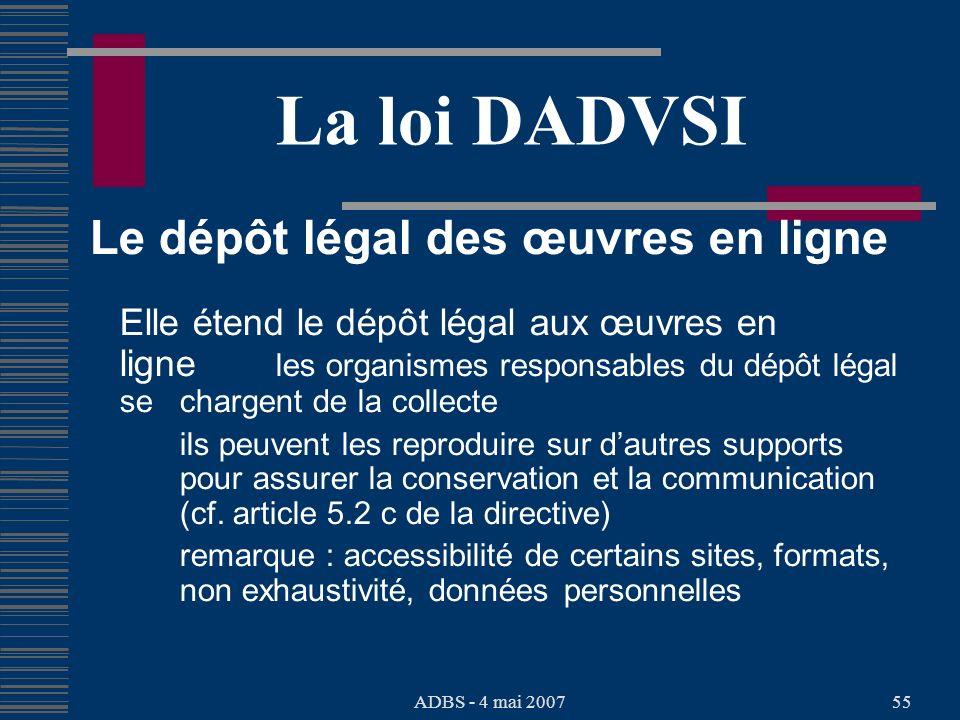 ADBS - 4 mai 200755 La loi DADVSI Le dépôt légal des œuvres en ligne Elle étend le dépôt légal aux œuvres en ligne les organismes responsables du dépôt légal se chargent de la collecte ils peuvent les reproduire sur dautres supports pour assurer la conservation et la communication (cf.