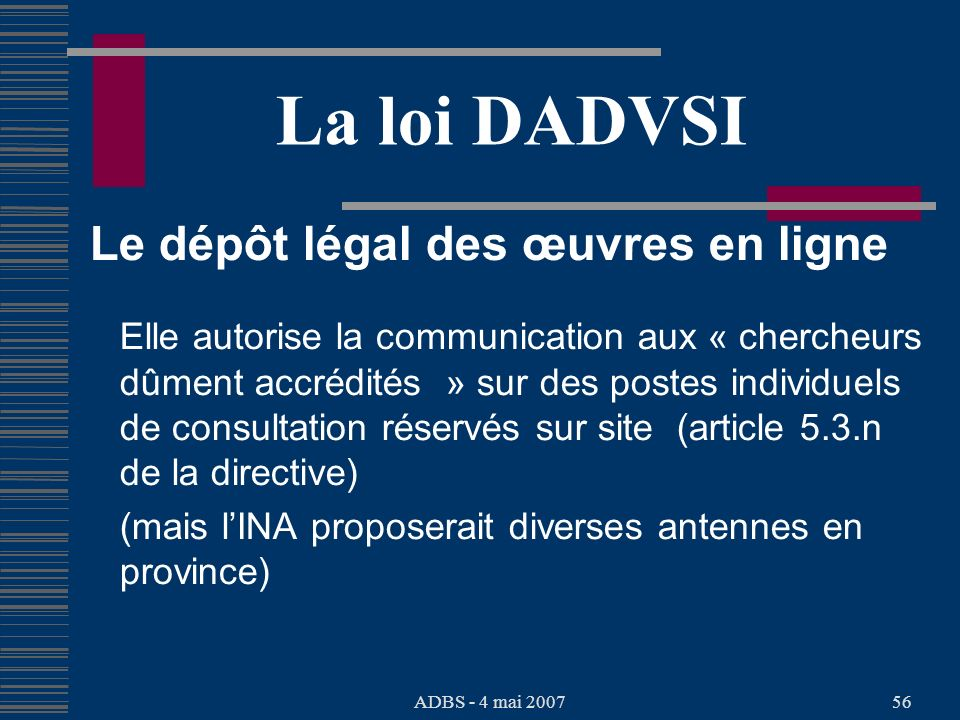 ADBS - 4 mai 200756 La loi DADVSI Le dépôt légal des œuvres en ligne Elle autorise la communication aux « chercheurs dûment accrédités » sur des postes individuels de consultation réservés sur site (article 5.3.n de la directive) (mais lINA proposerait diverses antennes en province)