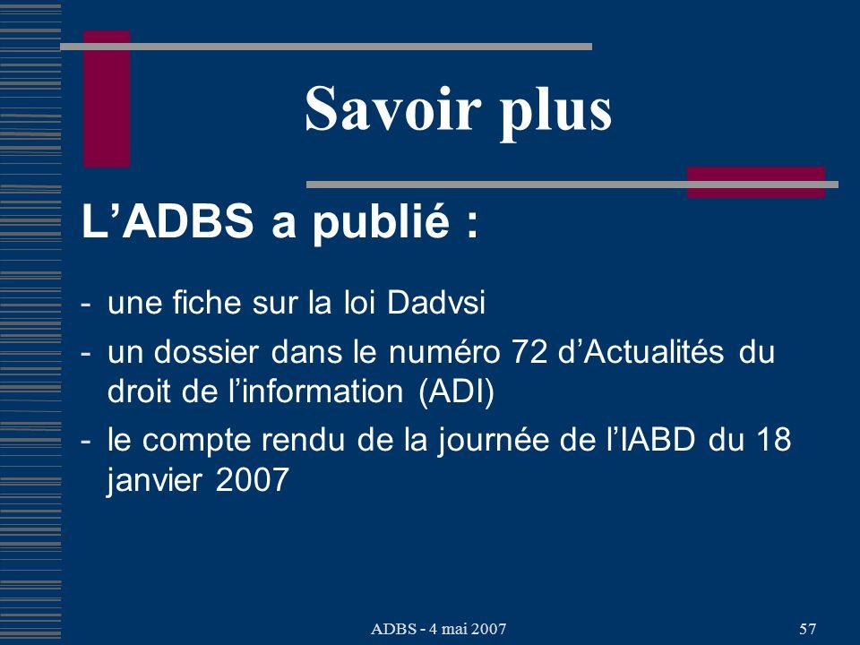 ADBS - 4 mai 200757 Savoir plus LADBS a publié : - une fiche sur la loi Dadvsi - un dossier dans le numéro 72 dActualités du droit de linformation (ADI) - le compte rendu de la journée de lIABD du 18 janvier 2007