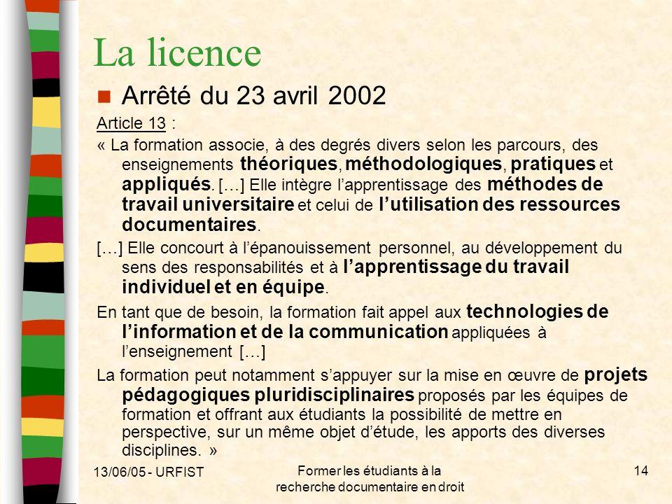 13/06/05 - URFIST Former les étudiants à la recherche documentaire en droit 14 La licence Arrêté du 23 avril 2002 Article 13 : « La formation associe,