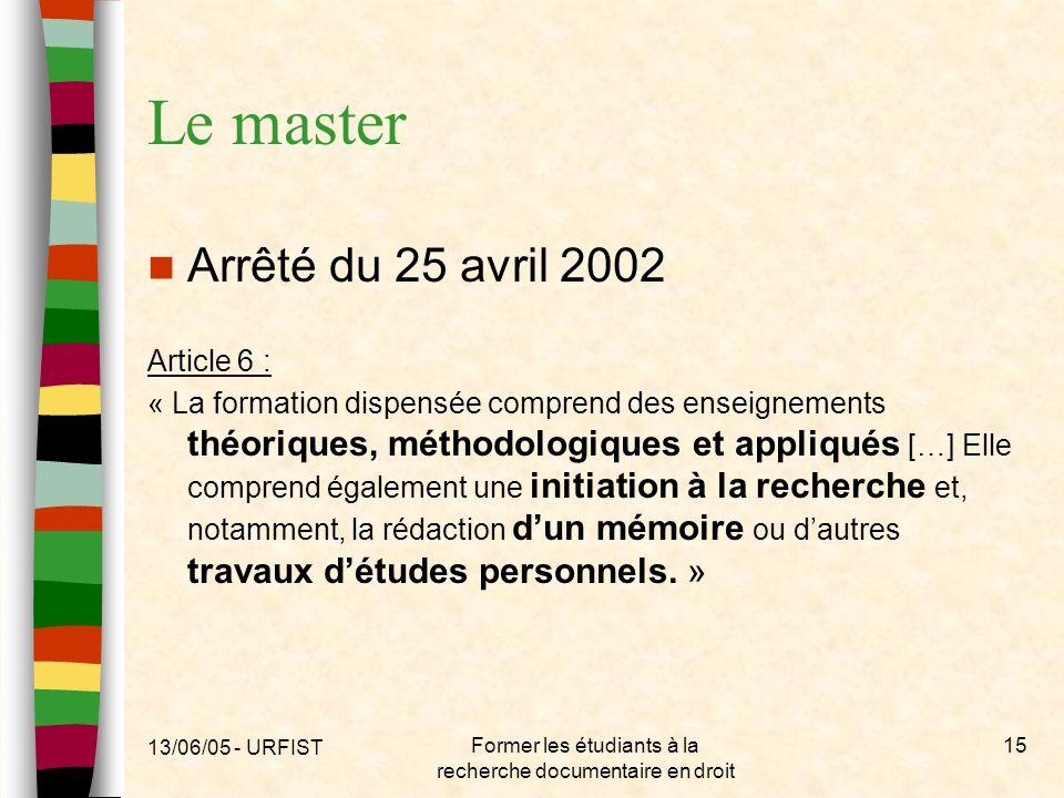 13/06/05 - URFIST Former les étudiants à la recherche documentaire en droit 15 Le master Arrêté du 25 avril 2002 Article 6 : « La formation dispensée