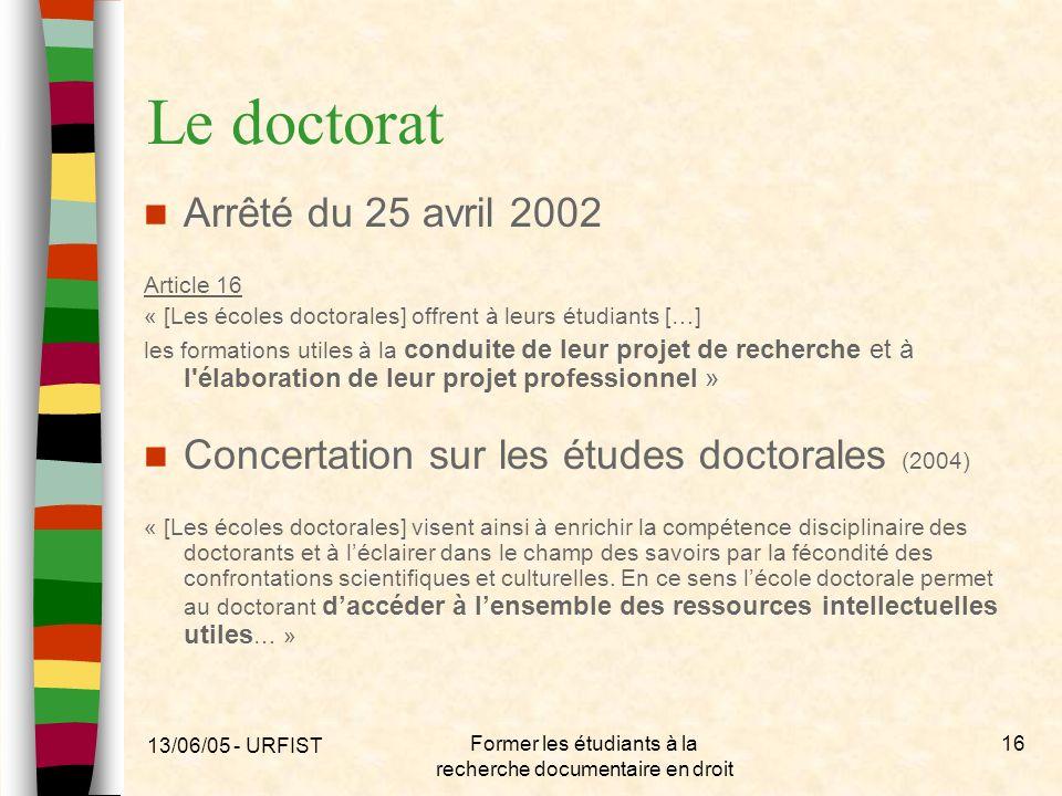 13/06/05 - URFIST Former les étudiants à la recherche documentaire en droit 16 Le doctorat Arrêté du 25 avril 2002 Article 16 « [Les écoles doctorales