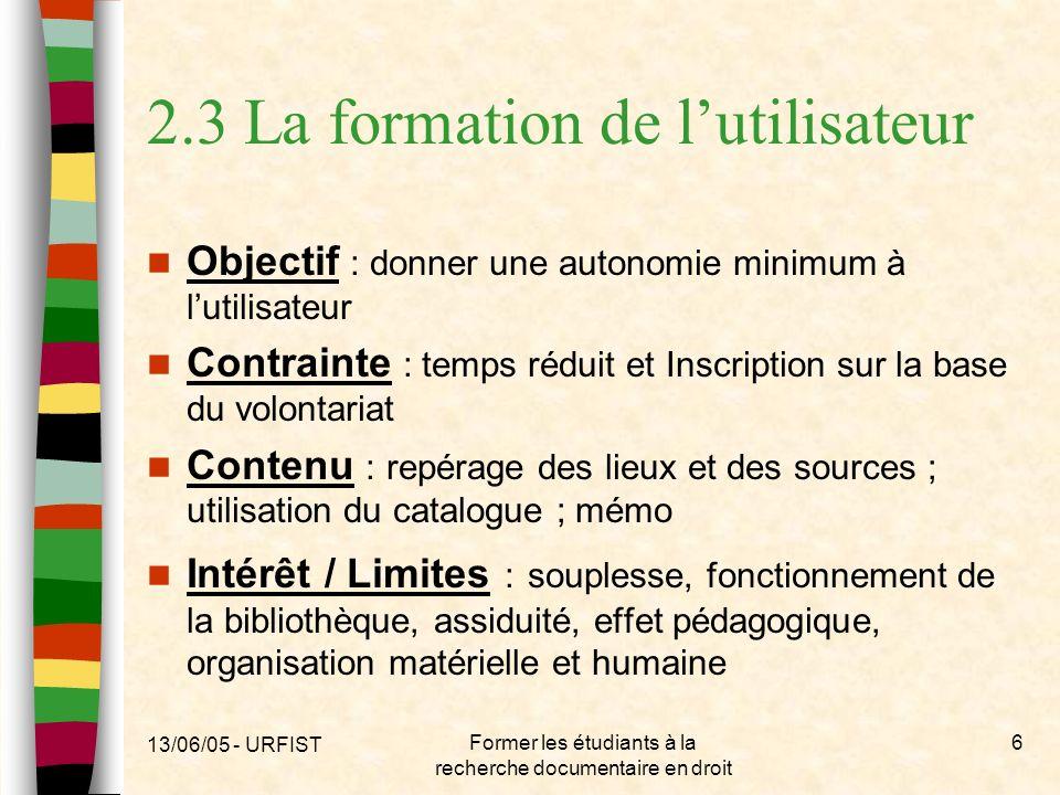 13/06/05 - URFIST Former les étudiants à la recherche documentaire en droit 6 2.3 La formation de lutilisateur Objectif : donner une autonomie minimum