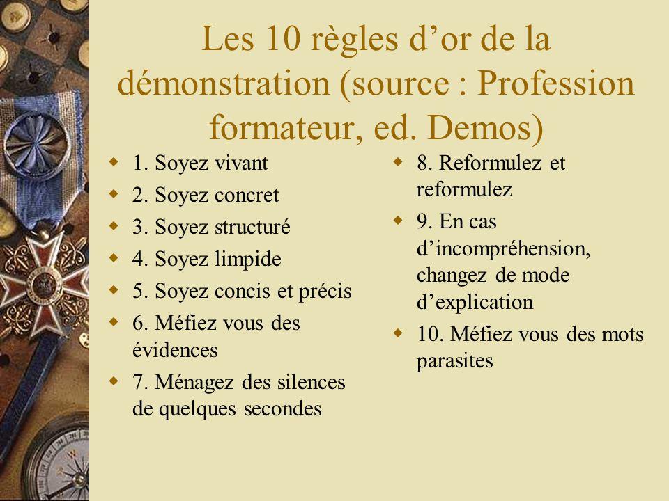 Les 10 règles dor de la démonstration (source : Profession formateur, ed. Demos) 1. Soyez vivant 2. Soyez concret 3. Soyez structuré 4. Soyez limpide