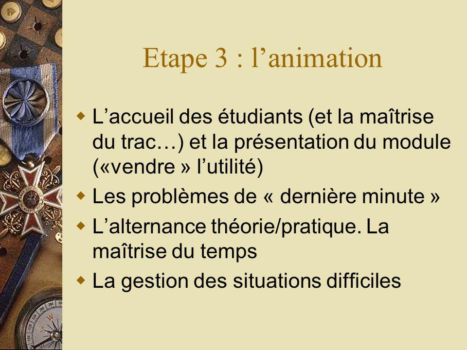Etape 3 : lanimation Laccueil des étudiants (et la maîtrise du trac…) et la présentation du module («vendre » lutilité) Les problèmes de « dernière mi