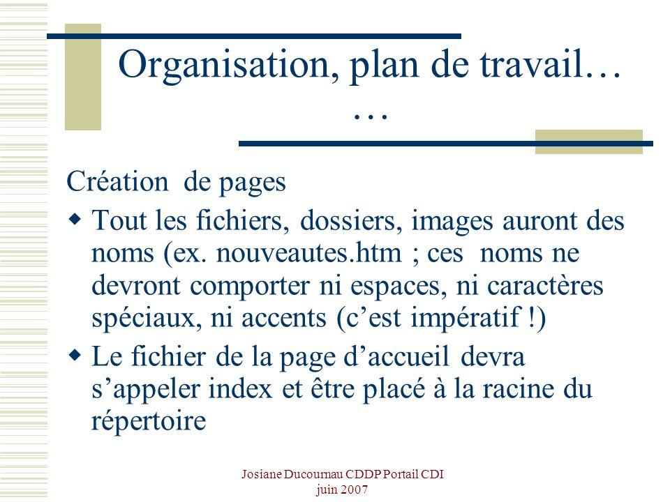 Josiane Ducournau CDDP Portail CDI juin 2007 Organisation, plan de travail… … Création de pages Tout les fichiers, dossiers, images auront des noms (e